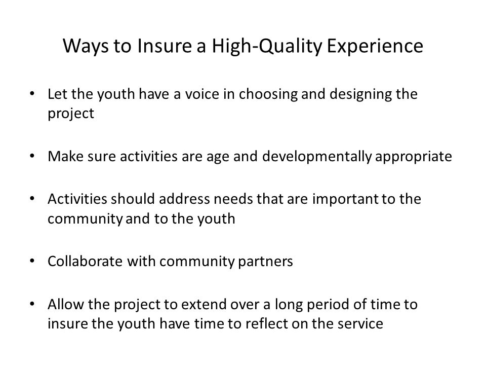 Ways to Insure a High-Quality Experience Let the youth have a voice in choosing and designing the project Make sure activities are age and developmentally appropriate Activities should address needs that are important to the community and to the youth Collaborate with community partners Allow the project to extend over a long period of time to insure the youth have time to reflect on the service