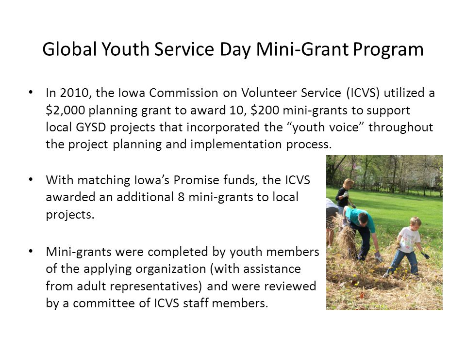 Global Youth Service Day Mini-Grant Program In 2010, the Iowa Commission on Volunteer Service (ICVS) utilized a $2,000 planning grant to award 10, $200 mini-grants to support local GYSD projects that incorporated the youth voice throughout the project planning and implementation process.