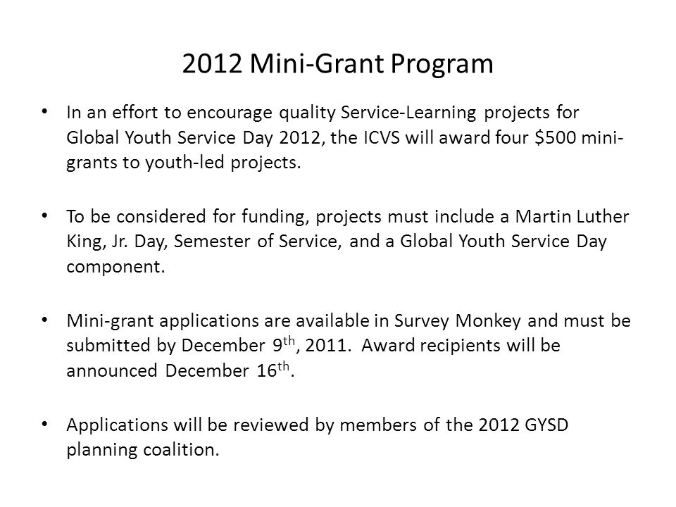 2012 Mini-Grant Program In an effort to encourage quality Service-Learning projects for Global Youth Service Day 2012, the ICVS will award four $500 mini- grants to youth-led projects.