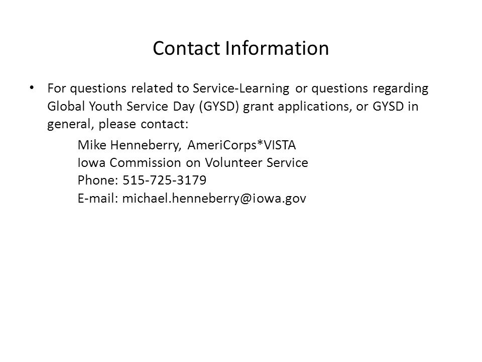 Contact Information For questions related to Service-Learning or questions regarding Global Youth Service Day (GYSD) grant applications, or GYSD in general, please contact: Mike Henneberry, AmeriCorps*VISTA Iowa Commission on Volunteer Service Phone: 515-725-3179 E-mail: michael.henneberry@iowa.gov
