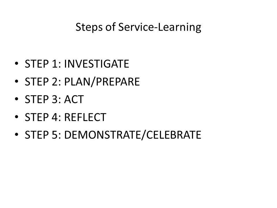 Steps of Service-Learning STEP 1: INVESTIGATE STEP 2: PLAN/PREPARE STEP 3: ACT STEP 4: REFLECT STEP 5: DEMONSTRATE/CELEBRATE