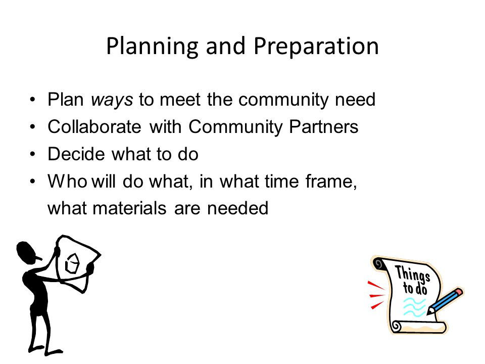 Planning and Preparation Plan ways to meet the community need Collaborate with Community Partners Decide what to do Who will do what, in what time frame, what materials are needed