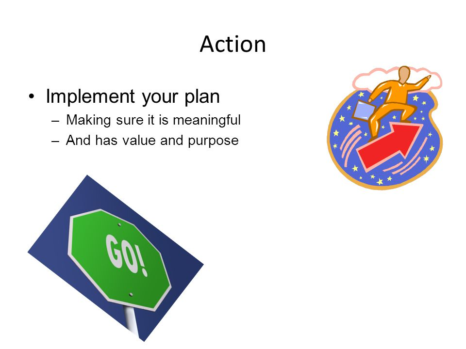 Action Implement your plan –Making sure it is meaningful –And has value and purpose