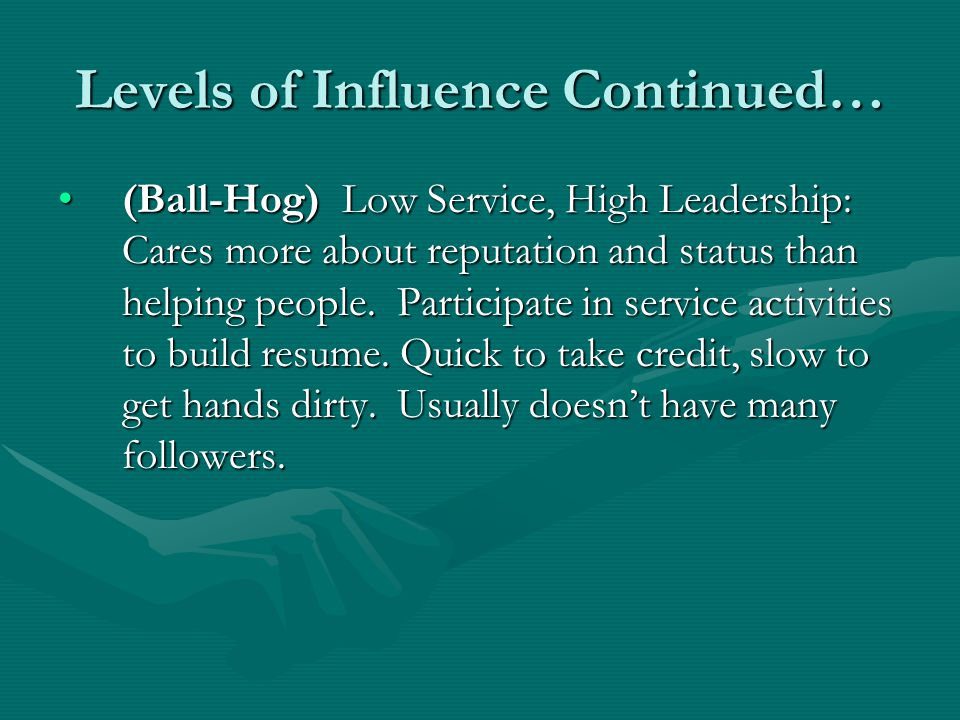 Levels of Influence Continued… (Ball-Hog) Low Service, High Leadership: Cares more about reputation and status than helping people.