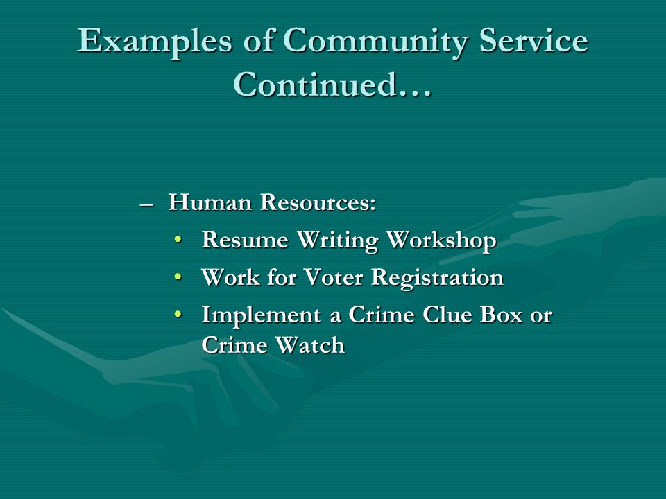 Examples of Community Service Continued… –Human Resources: Resume Writing WorkshopResume Writing Workshop Work for Voter RegistrationWork for Voter Registration Implement a Crime Clue Box or Crime WatchImplement a Crime Clue Box or Crime Watch