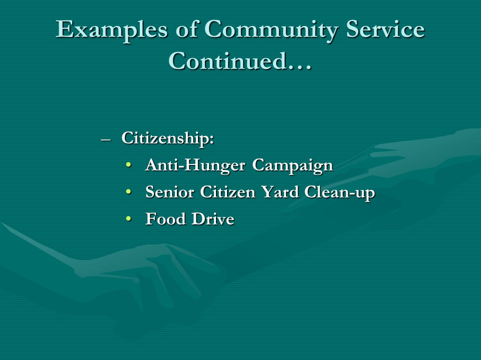 Examples of Community Service Continued… –Citizenship: Anti-Hunger CampaignAnti-Hunger Campaign Senior Citizen Yard Clean-upSenior Citizen Yard Clean-up Food DriveFood Drive