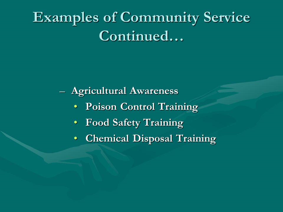 Examples of Community Service Continued… –Agricultural Awareness Poison Control TrainingPoison Control Training Food Safety TrainingFood Safety Training Chemical Disposal TrainingChemical Disposal Training