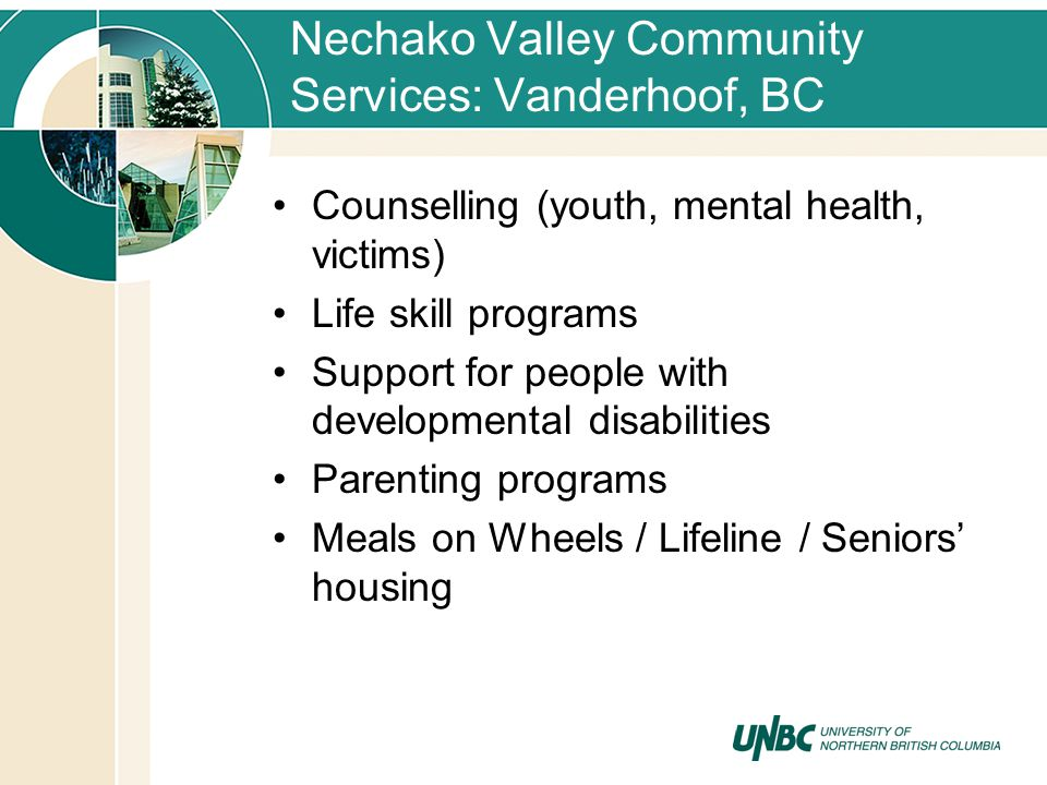 Nechako Valley Community Services: Vanderhoof, BC Counselling (youth, mental health, victims) Life skill programs Support for people with developmental disabilities Parenting programs Meals on Wheels / Lifeline / Seniors housing