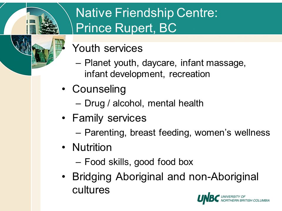 Native Friendship Centre: Prince Rupert, BC Youth services –Planet youth, daycare, infant massage, infant development, recreation Counseling –Drug / a
