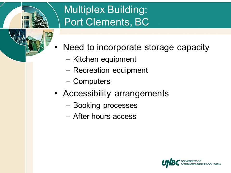 Multiplex Building: Port Clements, BC Need to incorporate storage capacity –Kitchen equipment –Recreation equipment –Computers Accessibility arrangements –Booking processes –After hours access