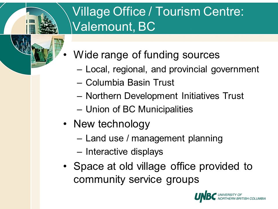 Village Office / Tourism Centre: Valemount, BC Wide range of funding sources –Local, regional, and provincial government –Columbia Basin Trust –Northern Development Initiatives Trust –Union of BC Municipalities New technology –Land use / management planning –Interactive displays Space at old village office provided to community service groups