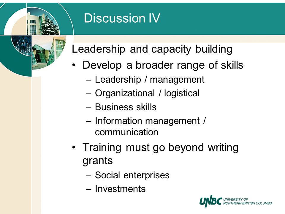 Discussion IV Leadership and capacity building Develop a broader range of skills –Leadership / management –Organizational / logistical –Business skill