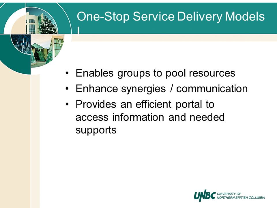 One-Stop Service Delivery Models I Enables groups to pool resources Enhance synergies / communication Provides an efficient portal to access information and needed supports