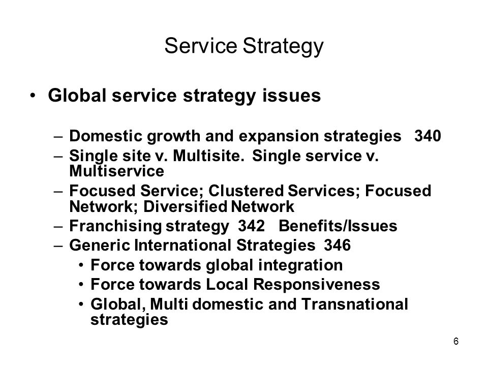 7 Service Strategy –Factors in the international environment crucial for services 347 Country – political/legal; economic factors Customers – socio-cultural; Cultural transferability 348 Competition Company resources and corporate culture Workers: norms and values 348 Hofsteads five dimensions 349 – Power Distance, Individualism, Masculinity, Uncertainty Avoidance, Long term orientation –Common global service strategies 351 Multi-country expansion; Importing customers; Following customers; Service Off shoring; Beating the clock Articles 16 and 19 –Service Off-shoring issues Article 18