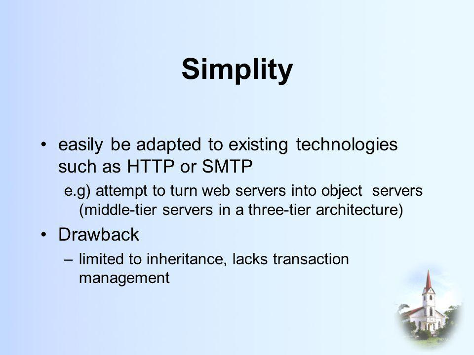Simplity easily be adapted to existing technologies such as HTTP or SMTP e.g) attempt to turn web servers into object servers (middle-tier servers in a three-tier architecture) Drawback –limited to inheritance, lacks transaction management