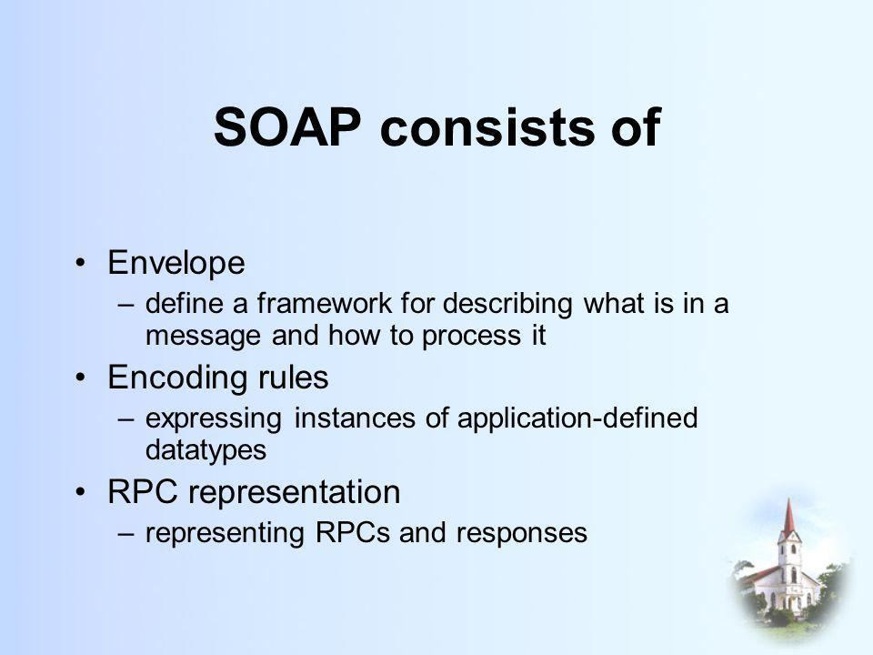 SOAP consists of Envelope –define a framework for describing what is in a message and how to process it Encoding rules –expressing instances of application-defined datatypes RPC representation –representing RPCs and responses
