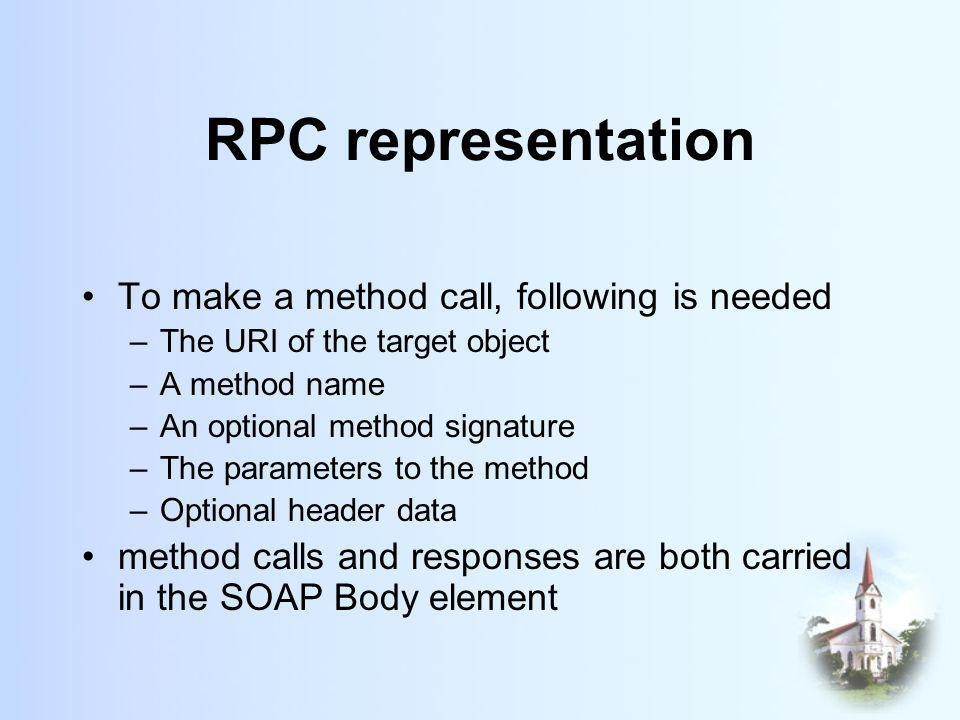 RPC representation To make a method call, following is needed –The URI of the target object –A method name –An optional method signature –The parameters to the method –Optional header data method calls and responses are both carried in the SOAP Body element