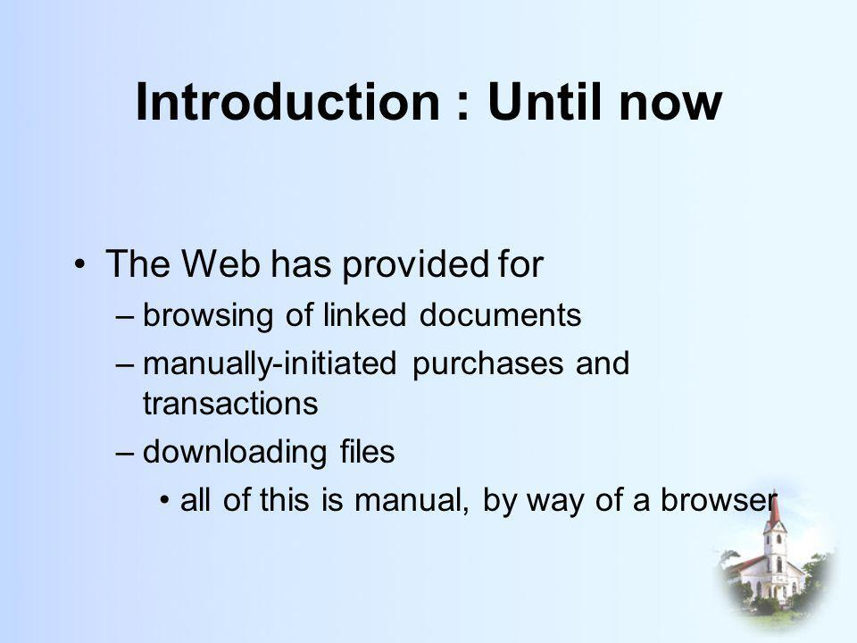 Introduction : Until now The Web has provided for –browsing of linked documents –manually-initiated purchases and transactions –downloading files all of this is manual, by way of a browser