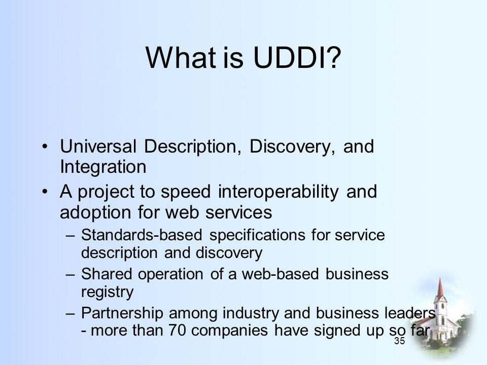 35 What is UDDI? Universal Description, Discovery, and Integration A project to speed interoperability and adoption for web services –Standards-based