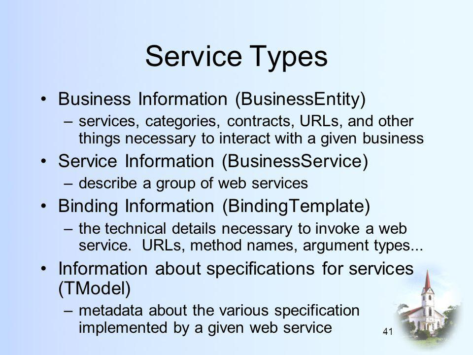 41 Service Types Business Information (BusinessEntity) –services, categories, contracts, URLs, and other things necessary to interact with a given business Service Information (BusinessService) –describe a group of web services Binding Information (BindingTemplate) –the technical details necessary to invoke a web service.
