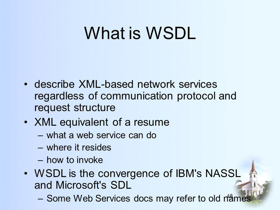46 What is WSDL describe XML-based network services regardless of communication protocol and request structure XML equivalent of a resume –what a web service can do –where it resides –how to invoke WSDL is the convergence of IBM s NASSL and Microsoft s SDL –Some Web Services docs may refer to old names