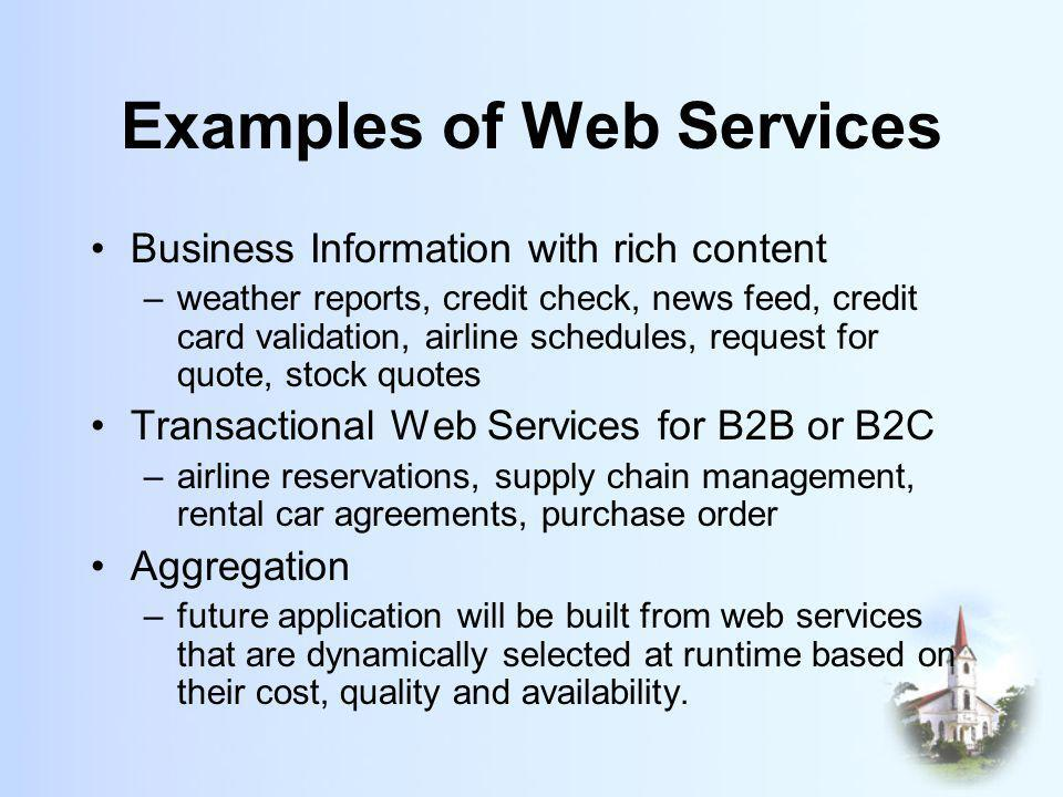 Examples of Web Services Business Information with rich content –weather reports, credit check, news feed, credit card validation, airline schedules, request for quote, stock quotes Transactional Web Services for B2B or B2C –airline reservations, supply chain management, rental car agreements, purchase order Aggregation –future application will be built from web services that are dynamically selected at runtime based on their cost, quality and availability.