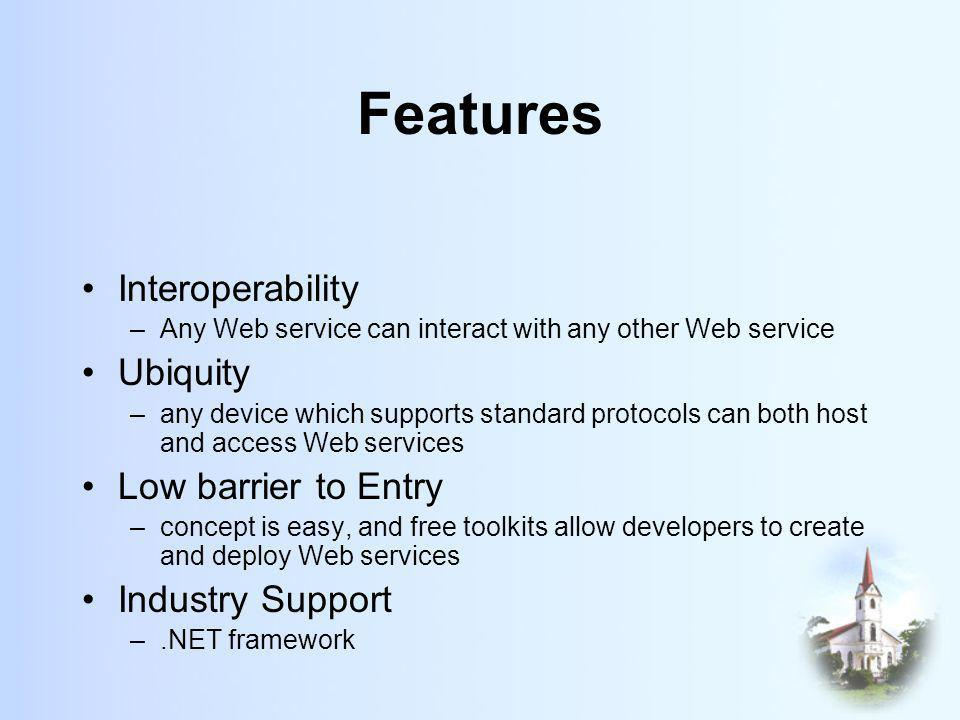 Features Interoperability –Any Web service can interact with any other Web service Ubiquity –any device which supports standard protocols can both host and access Web services Low barrier to Entry –concept is easy, and free toolkits allow developers to create and deploy Web services Industry Support –.NET framework