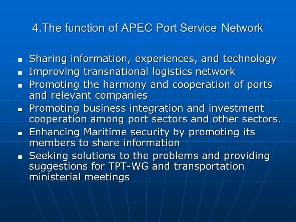 4.The function of APEC Port Service Network Sharing information, experiences, and technology Sharing information, experiences, and technology Improving transnational logistics network Improving transnational logistics network Promoting the harmony and cooperation of ports and relevant companies Promoting the harmony and cooperation of ports and relevant companies Promoting business integration and investment cooperation among port sectors and other sectors.