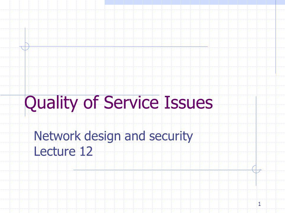 1 Quality of Service Issues Network design and security Lecture 12