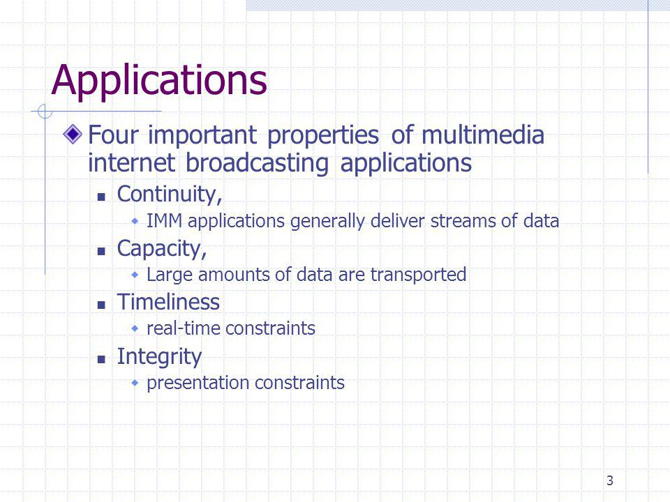 3 Applications Four important properties of multimedia internet broadcasting applications Continuity, IMM applications generally deliver streams of da