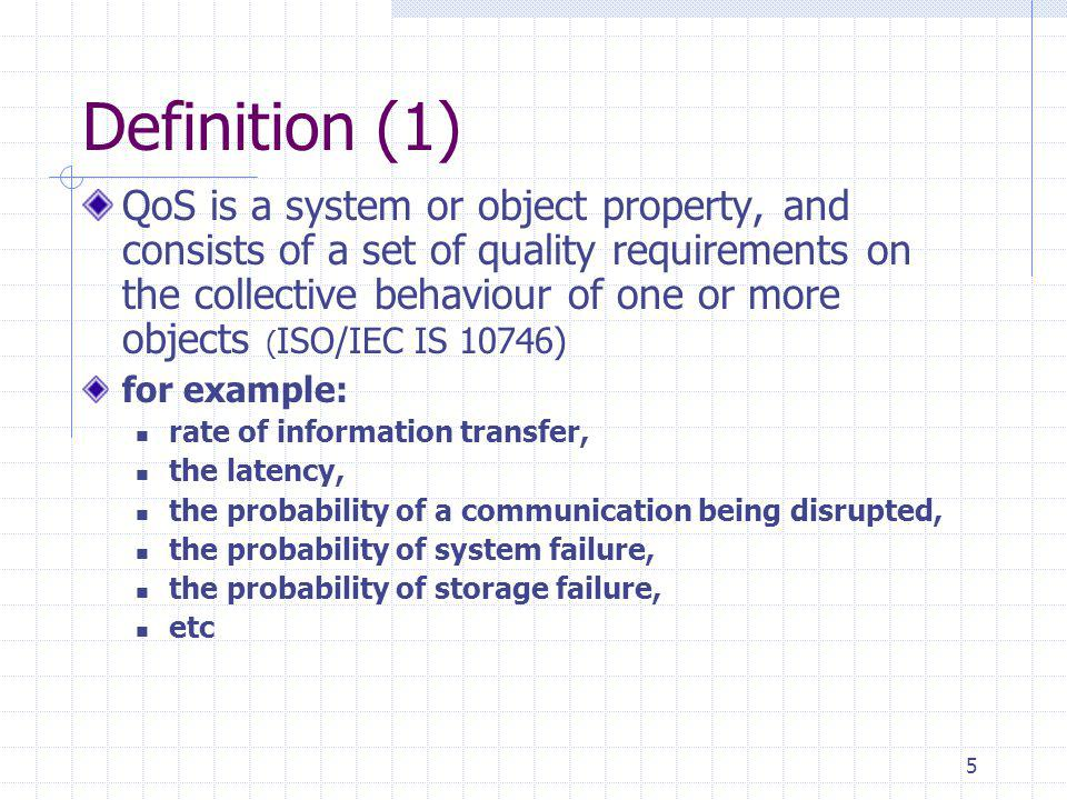 5 Definition (1) QoS is a system or object property, and consists of a set of quality requirements on the collective behaviour of one or more objects ( ISO/IEC IS 10746) for example: rate of information transfer, the latency, the probability of a communication being disrupted, the probability of system failure, the probability of storage failure, etc