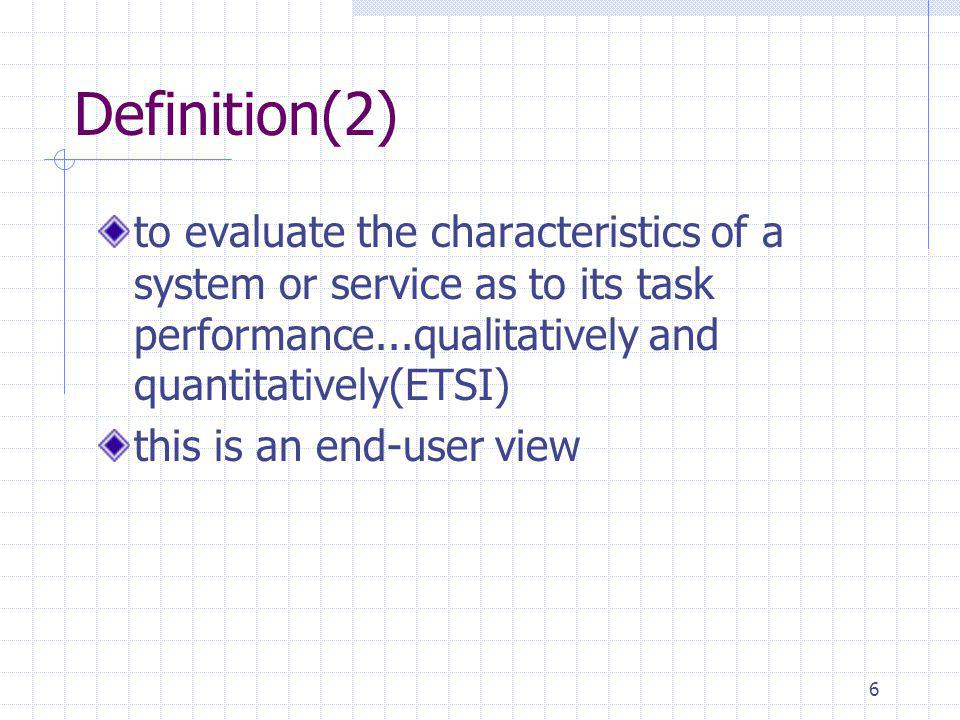 6 Definition(2) to evaluate the characteristics of a system or service as to its task performance...qualitatively and quantitatively(ETSI) this is an