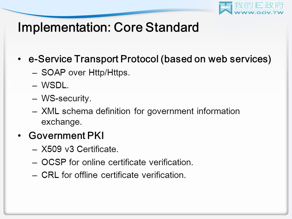 Implementation: Core Standard e-Service Transport Protocol (based on web services) –SOAP over Http/Https.