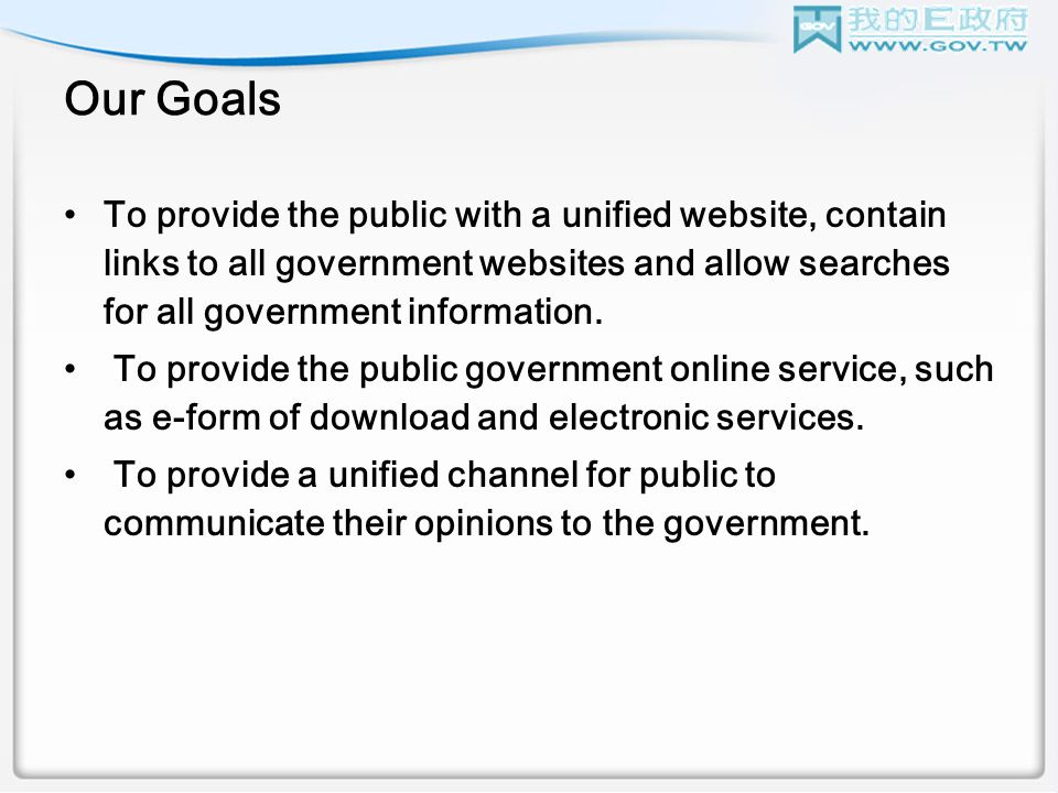 Our Goals To provide the public with a unified website, contain links to all government websites and allow searches for all government information.
