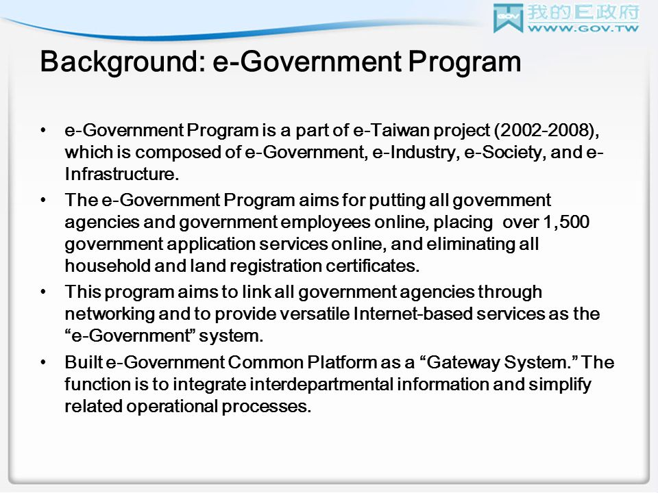 Background: e-Government Program e-Government Program is a part of e-Taiwan project (2002-2008), which is composed of e-Government, e-Industry, e-Society, and e- Infrastructure.