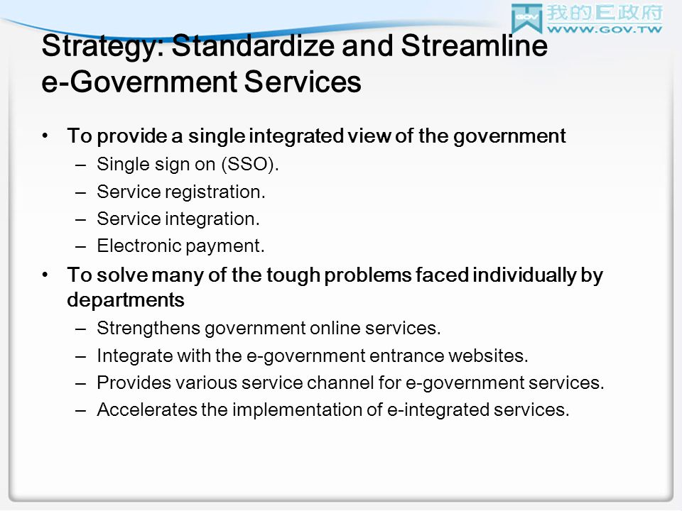 Strategy: Standardize and Streamline e-Government Services To provide a single integrated view of the government –Single sign on (SSO).