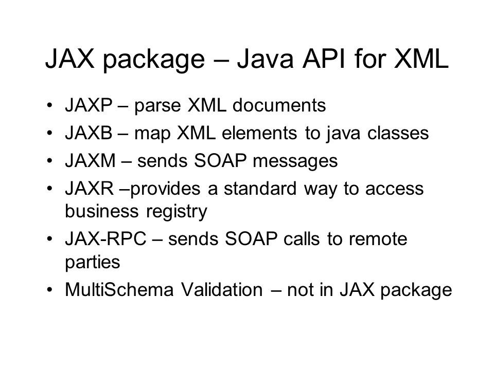 JAX package – Java API for XML JAXP – parse XML documents JAXB – map XML elements to java classes JAXM – sends SOAP messages JAXR –provides a standard way to access business registry JAX-RPC – sends SOAP calls to remote parties MultiSchema Validation – not in JAX package