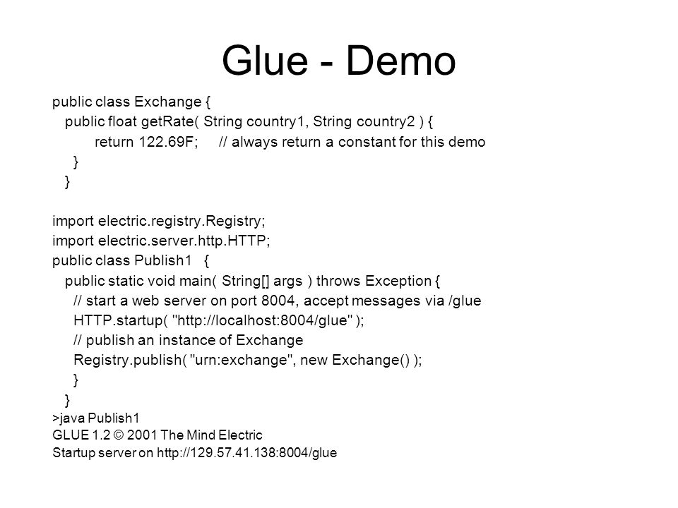 Glue - Demo public class Exchange { public float getRate( String country1, String country2 ) { return 122.69F; // always return a constant for this demo } import electric.registry.Registry; import electric.server.http.HTTP; public class Publish1 { public static void main( String[] args ) throws Exception { // start a web server on port 8004, accept messages via /glue HTTP.startup( http://localhost:8004/glue ); // publish an instance of Exchange Registry.publish( urn:exchange , new Exchange() ); } >java Publish1 GLUE 1.2 © 2001 The Mind Electric Startup server on http://129.57.41.138:8004/glue