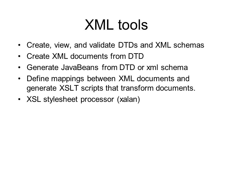 XML tools Create, view, and validate DTDs and XML schemas Create XML documents from DTD Generate JavaBeans from DTD or xml schema Define mappings between XML documents and generate XSLT scripts that transform documents.