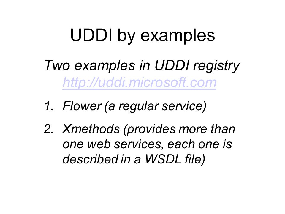 UDDI by examples Two examples in UDDI registry http://uddi.microsoft.com http://uddi.microsoft.com 1.Flower (a regular service) 2.Xmethods (provides more than one web services, each one is described in a WSDL file)
