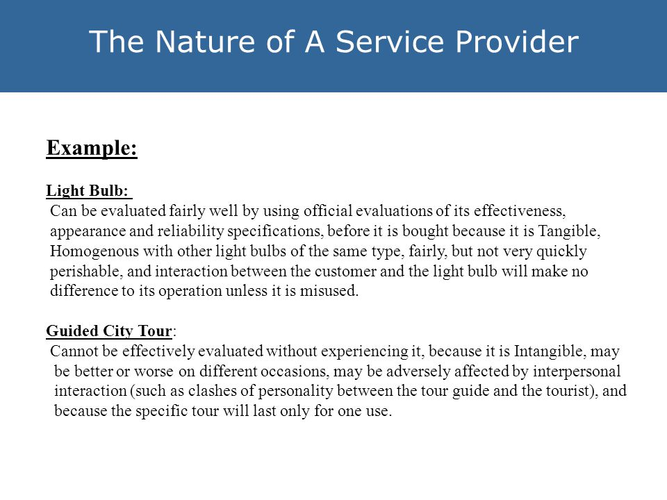 The Nature of A Service Provider Example: Light Bulb: Can be evaluated fairly well by using official evaluations of its effectiveness, appearance and reliability specifications, before it is bought because it is Tangible, Homogenous with other light bulbs of the same type, fairly, but not very quickly perishable, and interaction between the customer and the light bulb will make no difference to its operation unless it is misused.