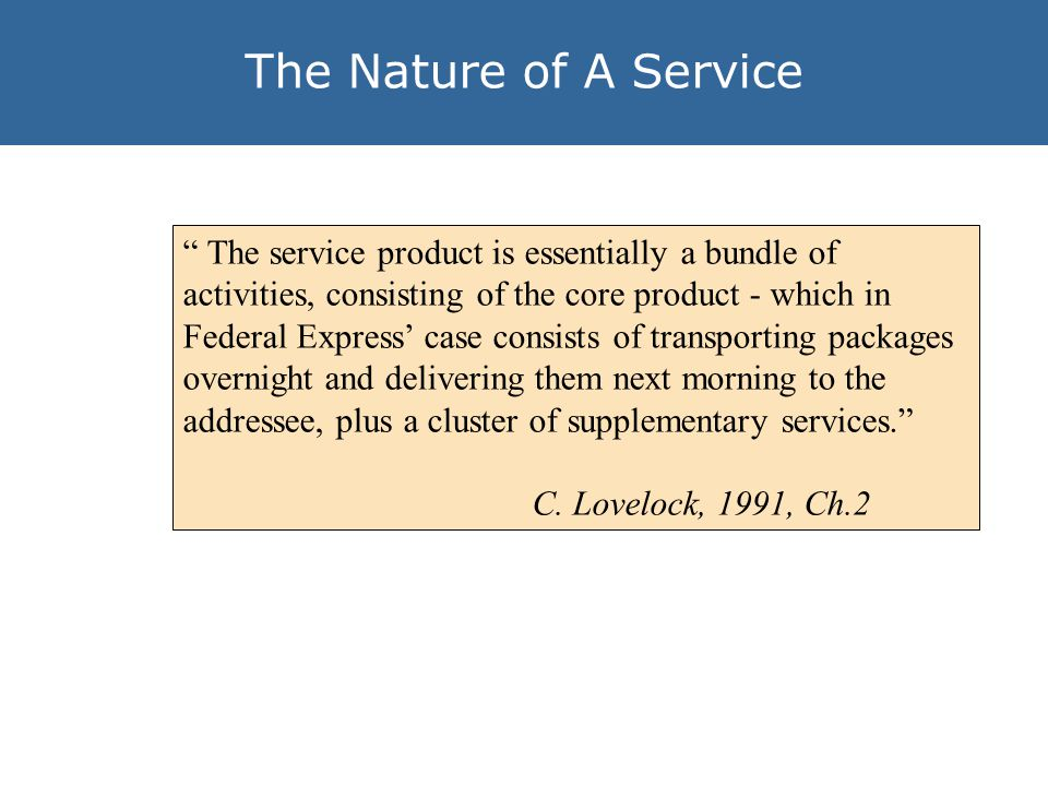 The Nature of A Service The service product is essentially a bundle of activities, consisting of the core product - which in Federal Express case consists of transporting packages overnight and delivering them next morning to the addressee, plus a cluster of supplementary services.