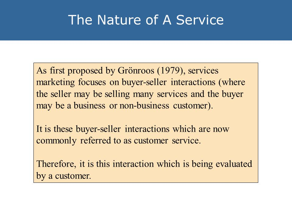 The Nature of A Service As first proposed by Grönroos (1979), services marketing focuses on buyer-seller interactions (where the seller may be selling many services and the buyer may be a business or non-business customer).