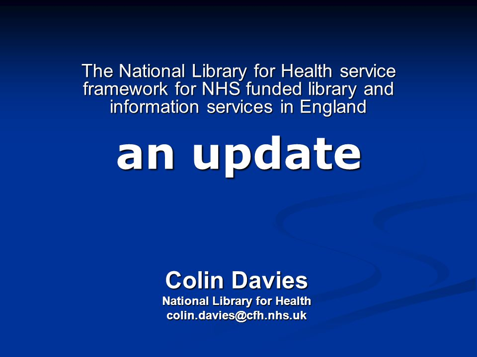 The National Library for Health service framework for NHS funded library and information services in England an update Colin Davies National Library for Health colin.davies@cfh.nhs.uk