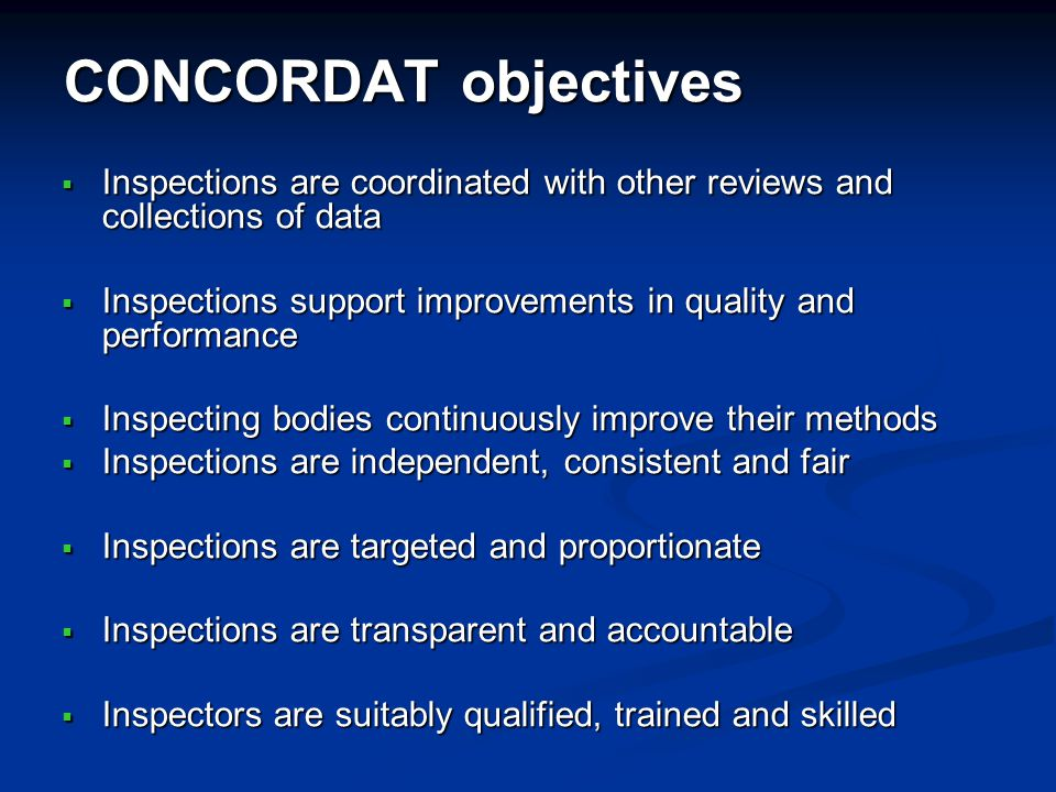 CONCORDAT objectives Inspections are coordinated with other reviews and collections of data Inspections are coordinated with other reviews and collections of data Inspections support improvements in quality and performance Inspections support improvements in quality and performance Inspecting bodies continuously improve their methods Inspecting bodies continuously improve their methods Inspections are independent, consistent and fair Inspections are independent, consistent and fair Inspections are targeted and proportionate Inspections are targeted and proportionate Inspections are transparent and accountable Inspections are transparent and accountable Inspectors are suitably qualified, trained and skilled Inspectors are suitably qualified, trained and skilled