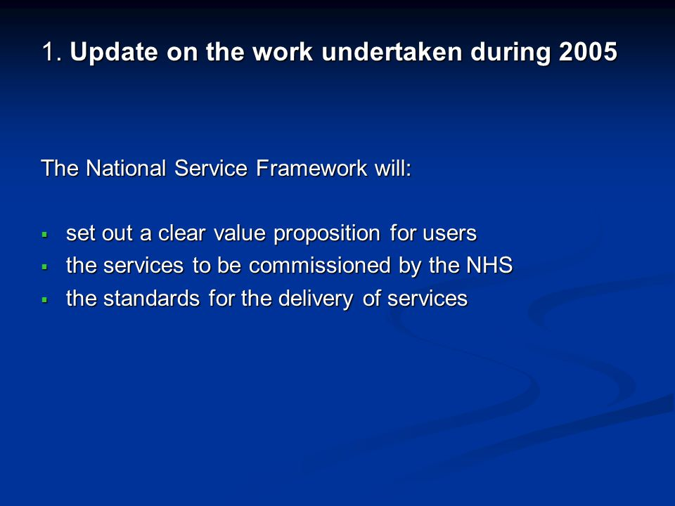 1. Update on the work undertaken during 2005 The National Service Framework will: set out a clear value proposition for users set out a clear value pr