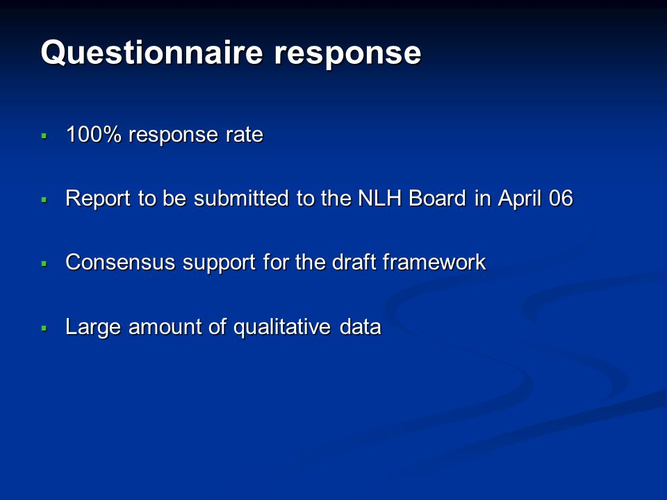 Questionnaire response 100% response rate 100% response rate Report to be submitted to the NLH Board in April 06 Report to be submitted to the NLH Board in April 06 Consensus support for the draft framework Consensus support for the draft framework Large amount of qualitative data Large amount of qualitative data