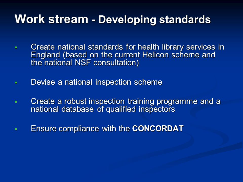 Work stream - Developing standards Create national standards for health library services in England (based on the current Helicon scheme and the natio