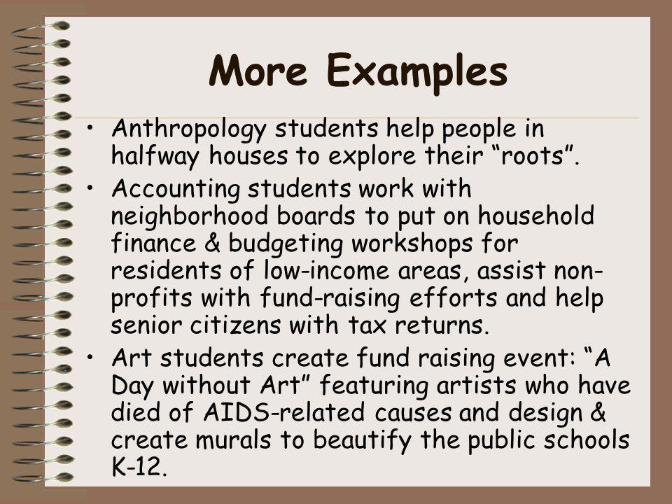 More Examples Anthropology students help people in halfway houses to explore their roots. Accounting students work with neighborhood boards to put on