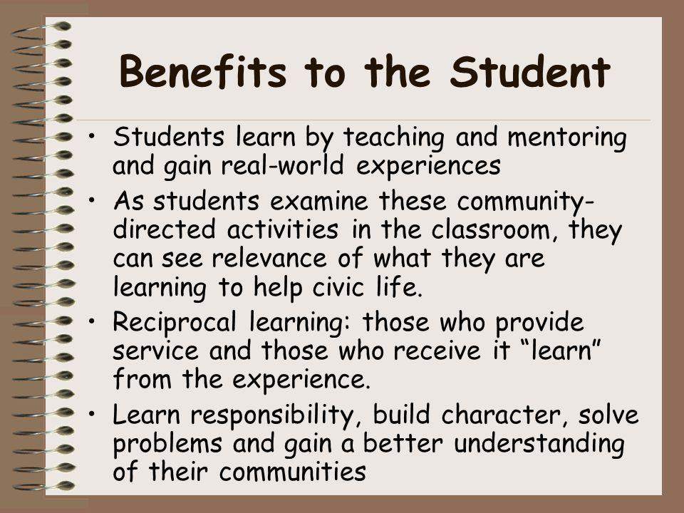 Benefits to the Student Students learn by teaching and mentoring and gain real-world experiences As students examine these community- directed activit